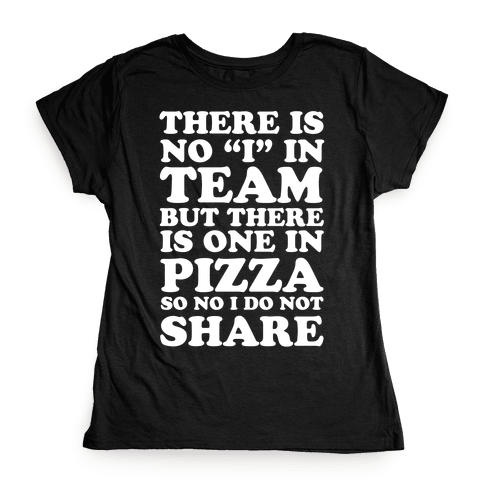 """There Is No """"I"""" In Team But There Is One In Pizza So No I Do Not Share Womens T-Shirt"""