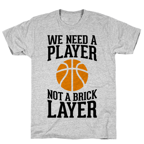 We Need A Player, Not A Brick Layer Mens T-Shirt