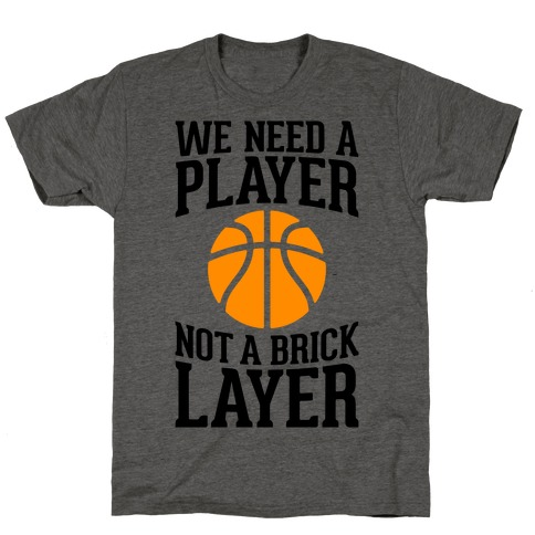 We Need A Player, Not A Brick Layer T-Shirt