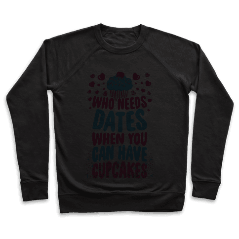 Who Needs Dates When You Can Have Cupcakes Pullover