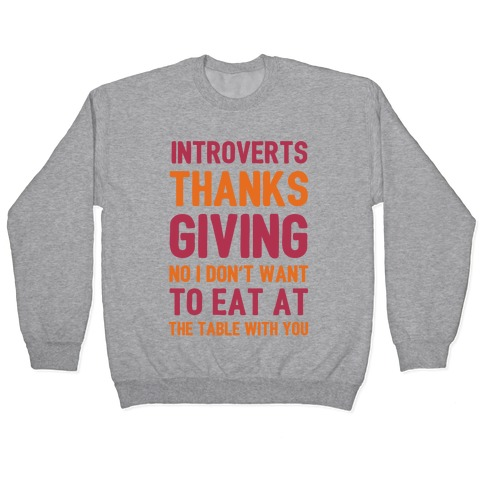 Introverts Thanksgiving No I Don't Want To Eat At The Table With You Pullover