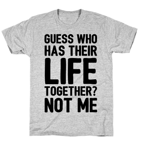 Guess Who Has Their Life Together? Not Me Mens T-Shirt
