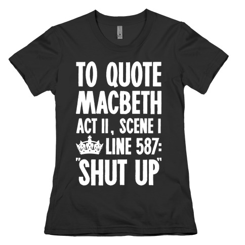 To Quote Macbeth Shut Up Womens T-Shirt
