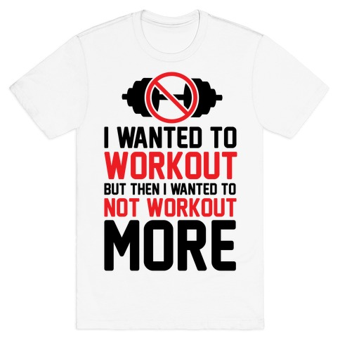 I Wanted To Workout But Then I Wanted To Not Workout More Mens T-Shirt