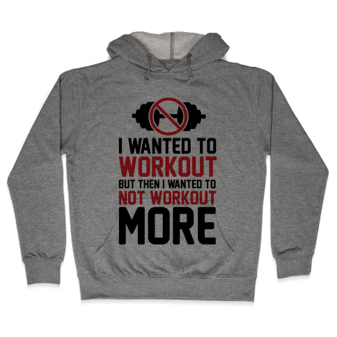 I Wanted To Workout But Then I Wanted To Not Workout More Hooded Sweatshirt