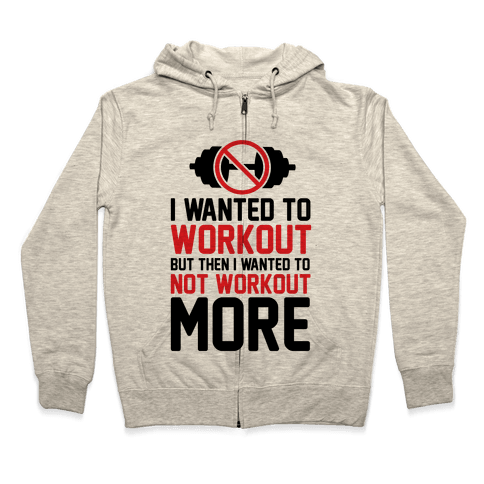 I Wanted To Workout But Then I Wanted To Not Workout More Zip Hoodie