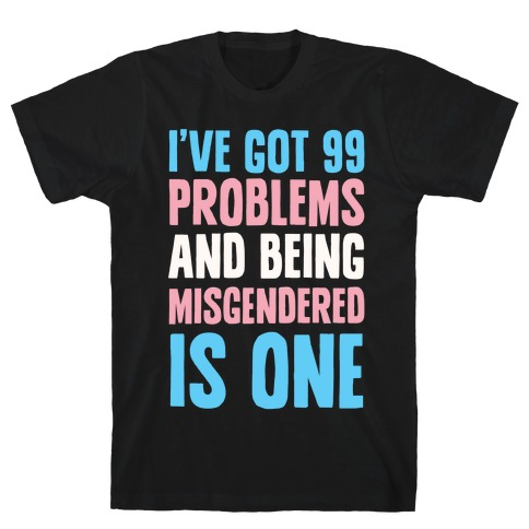 I've Got 99 Problems and Being Misgendered is One T-Shirt