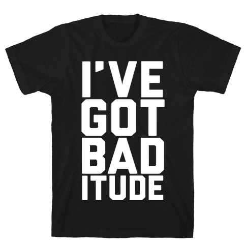 I've Got Bad-itude Mens T-Shirt