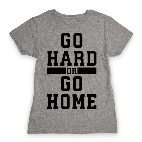 Go Hard or Go Home! Womens T-Shirt