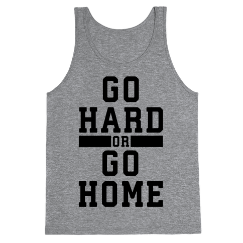 Go Hard or Go Home! Tank Top