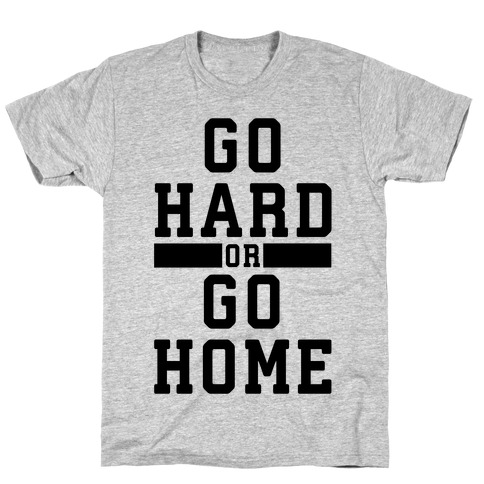 Go Hard or Go Home! T-Shirt
