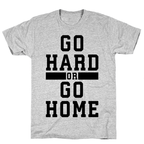 Go Hard or Go Home! Mens T-Shirt