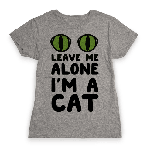 Leave Me Alone I'm A Cat Womens T-Shirt