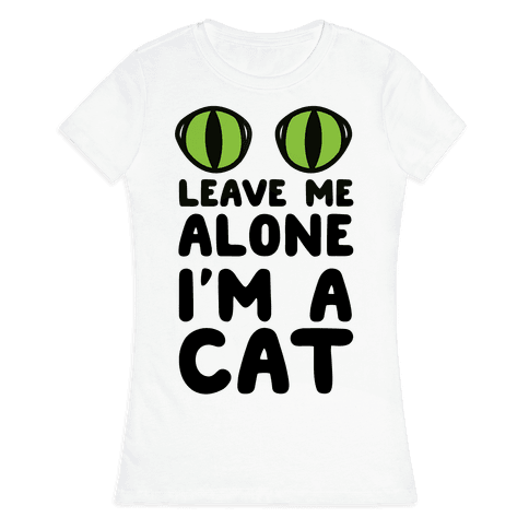 Leave Me Alone I'm A Cat Womens T-Shirt