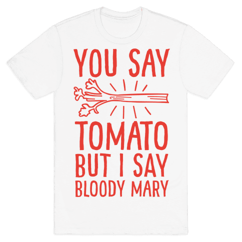 You Say Tomato, But I Say Bloody Mary Mens T-Shirt