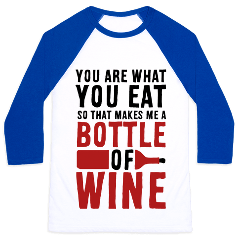 You Are What You Eat so That Makes Me a Bottle of Wine Baseball Tee