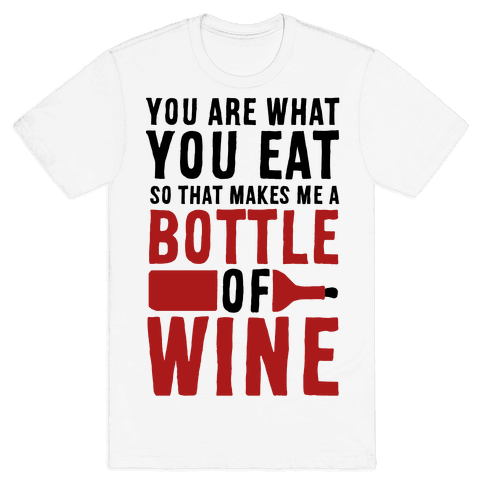 You Are What You Eat so That Makes Me a Bottle of Wine Mens T-Shirt