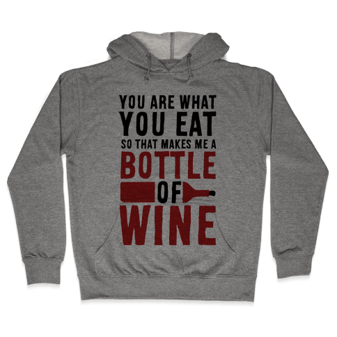 You Are What You Eat so That Makes Me a Bottle of Wine Hooded Sweatshirt
