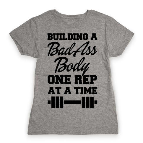 Building A Bad Ass Body One Rep At A Time Womens T-Shirt