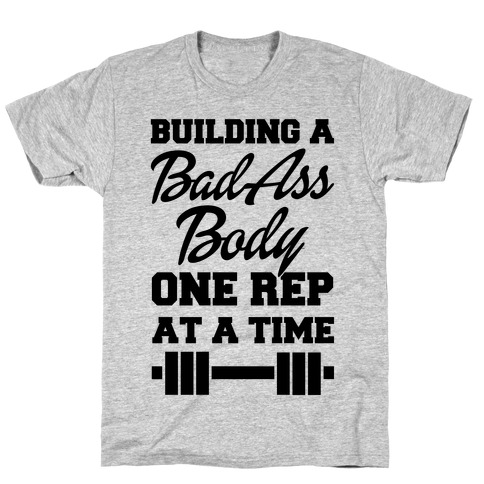 Building A Bad Ass Body One Rep At A Time T-Shirt