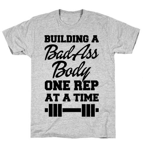 Building A Bad Ass Body One Rep At A Time Mens T-Shirt