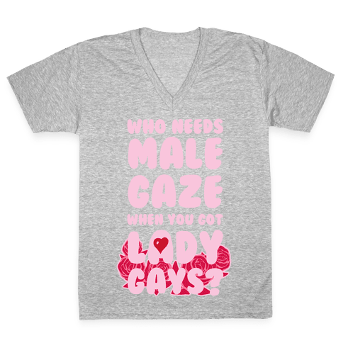 Who Needs Male Gaze When You Got Lady Gays? V-Neck Tee Shirt