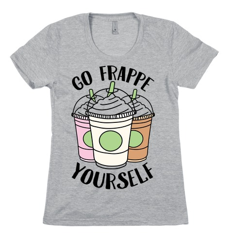 Go Frappe Yourself Womens T-Shirt
