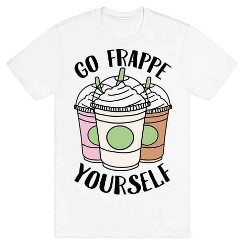 Go Frappe Yourself Mens T-Shirt