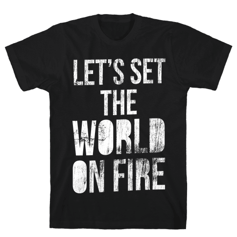 Let's Set the World on Fire Mens T-Shirt