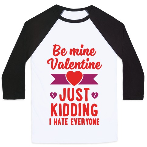 Be Mine Valentine (Just Kidding I Hate Everyone) Baseball Tee