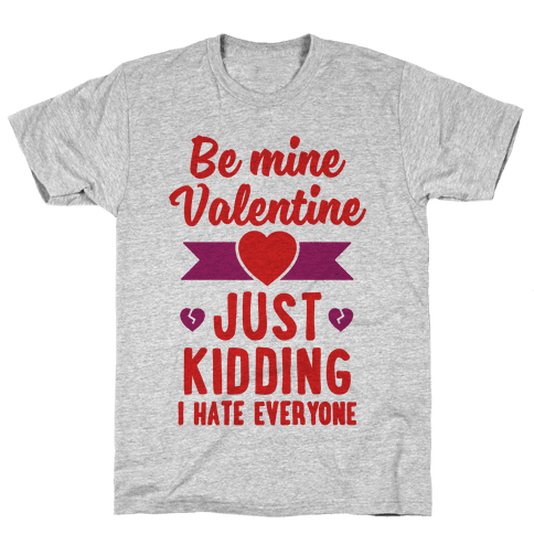 Be Mine Valentine (Just Kidding I Hate Everyone) Mens T-Shirt