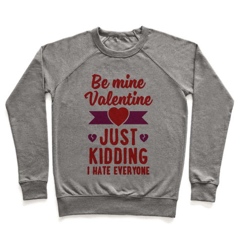 Be Mine Valentine (Just Kidding I Hate Everyone) Pullover