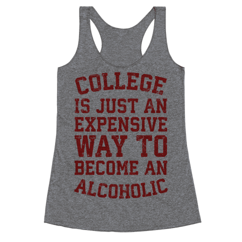 College Is Just An Expensive Way To Become An Alcoholic Racerback Tank Top