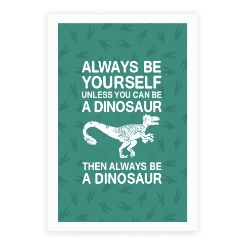 Always Be Yourself, Unless You Can Be A Dinosaur Poster