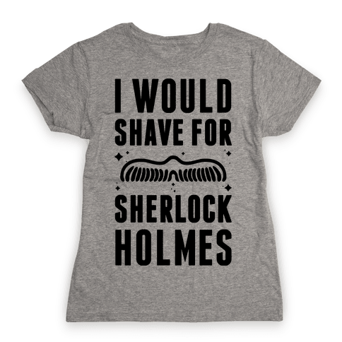 I Would Shave For Sherlock Holmes Womens T-Shirt