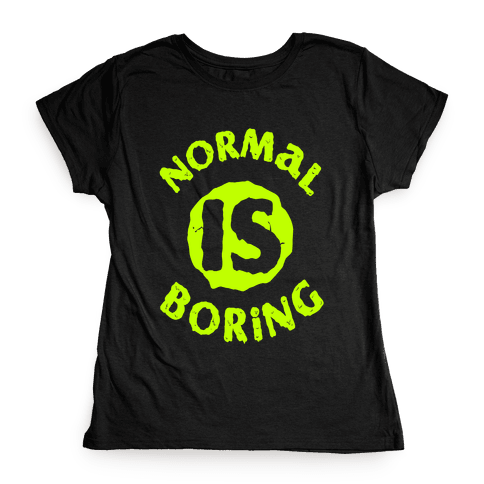 Normal Is Boring Womens T-Shirt