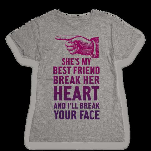 She's My Best Friend Break Her Heart and I'll Break Your Face Womens T-Shirt