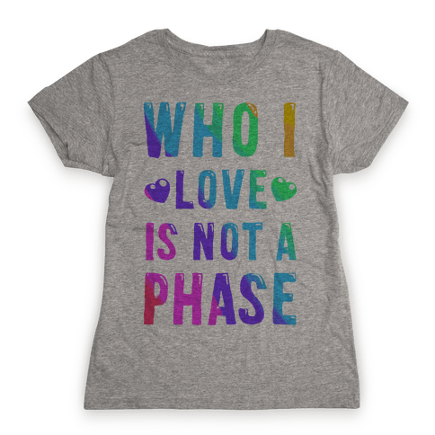 Who I Love is Not a Phase Womens T-Shirt