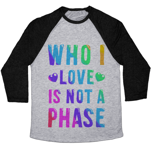 Who I Love is Not a Phase Baseball Tee