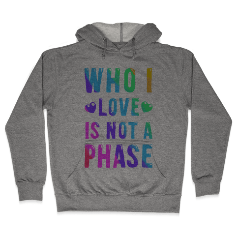 Who I Love is Not a Phase Hooded Sweatshirt