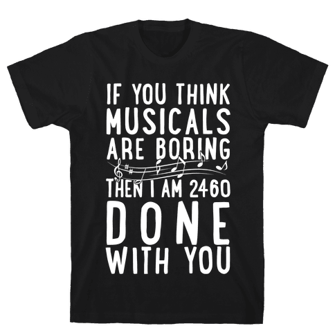 If You Think Musicals Are Boring Then I Am 2460 DONE with You Mens T-Shirt