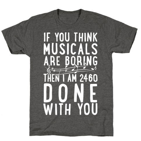If You Think Musicals Are Boring Then I Am 2460 DONE with You T-Shirt
