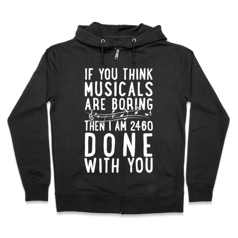 If You Think Musicals Are Boring Then I Am 2460 DONE with You Zip Hoodie