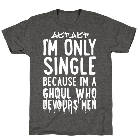 I'm Only Single Because I'm A Ghoul Who Devours Men T-Shirt