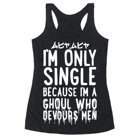 I'm Only Single Because I'm A Ghoul Who Devours Men Racerback Tank Top