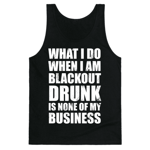 What I do When I Am Blackout Drunk Is None Of My Business Tank Top