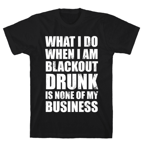 What I do When I Am Blackout Drunk Is None Of My Business Mens T-Shirt
