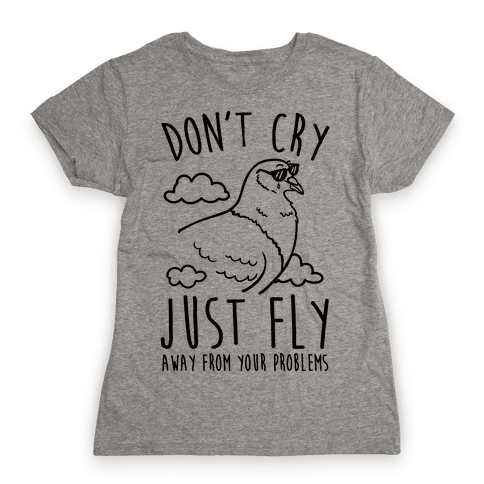 Don't Cry, Just Fly Away From Your Problems Womens T-Shirt