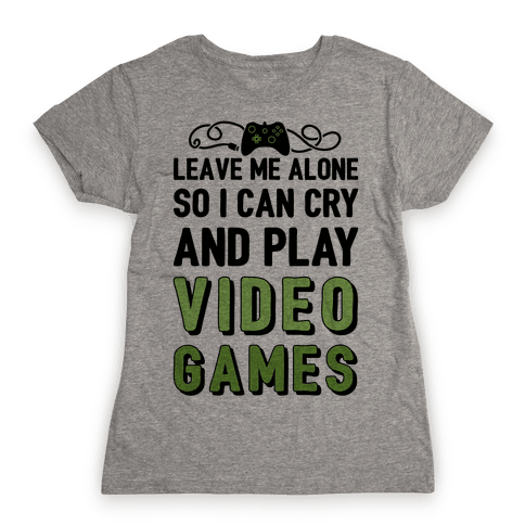 Leave Me Alone So I Can Cry And Play Video Games Womens T-Shirt