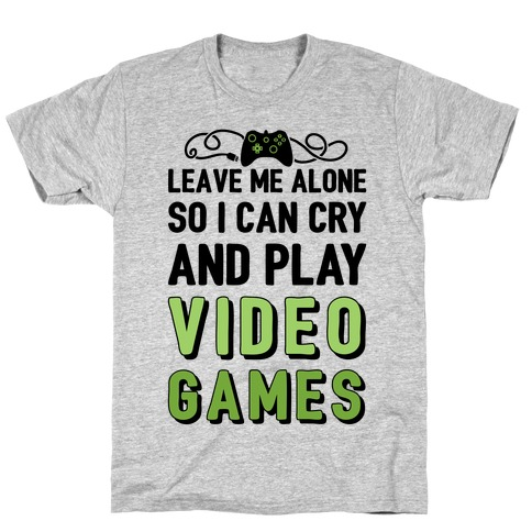 Leave Me Alone So I Can Cry And Play Video Games Mens T-Shirt
